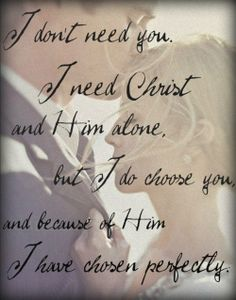 I don't need you. I need Christ and Him alone, but I do choose you.