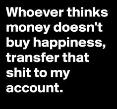 It may not buy happiness but it damn sure pays the bills ! Hahahaha