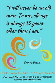 """Francis Bacon quote. Visit www.seasonedtimes.com for more words of wisdom about life and aging. Printable flyers available. Seasoned Times celebrates the """"seasoned times"""" of life while encouraging wise, healthy aging. WE ARE NOT OLD, WE ARE SEASONED! For seniors, boomers and everyone 55+."""