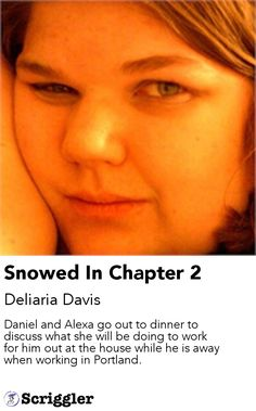Snowed In Chapter 2 by Deliaria Davis https://scriggler.com/detailPost/story/47667 Daniel and Alexa go out to dinner to discuss what she will be doing to work for him out at the house while he is away when working in Portland.
