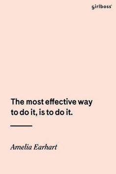 """""""The most effective way to do it, is to do it."""" — Amelia Earhart"""