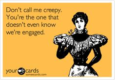 Don't call me creepy. You're the one that doesn't even know we're engaged.