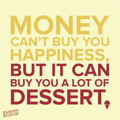 Money can't buy you happiness, but it can buy you a lot of dessert
