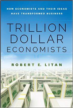 Trillion dollar economists : how economists and their ideas have transformed business / Robert E. Litan