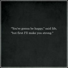 """You're going to be happy,"" said life, but first, "" I'll make you strong."""
