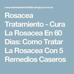 Rosacea Tratamiento - Cura La Rosacea En 60 Dias: Como Tratar La Rosacea Con 5 Remedios Caseros