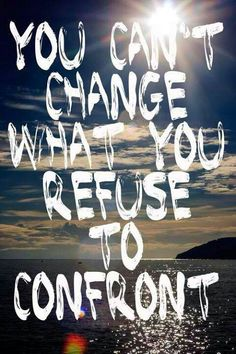 Inspirational Quote: You can't change what you refuse to confront.