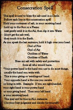 Consecration Spell: This spell is used to bless the salt used in a Circle. Follow each line in the Consecration Spell. Hold your container of salt in your receiving hand, hold up to the sun or a flame, next gently swirl it to air, then dip it into water (don't get the salt wet), then touch it to the earth. As you speak the last sentence hold it high over your head. #wicca #witchcraft