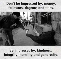 Don't be impressed by: money followers degrees and titles.