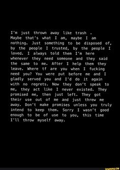 I'm just thrown away like trash Maybe that's what I am, maybe I am nothing. Just something to be disposed of, by the people I trusted, by the people I loved. I always told them I'm here whenever they need someone and they said the same to me. You Left Me Quotes, I Needed You Quotes, Needing You Quotes, You Are Enough Quote, Not Good Enough Quotes, Not Being Good Enough, I Need Someone Quotes, Being Replaced Quotes, Feeling Left Out Quotes