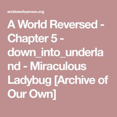 A World Reversed - Chapter 5 - down_into_underland - Miraculous Ladybug [Archive of Our Own]