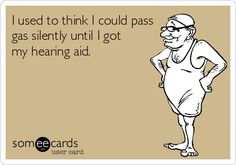 I used to think I could pass gas silently until I got my hearing aid.