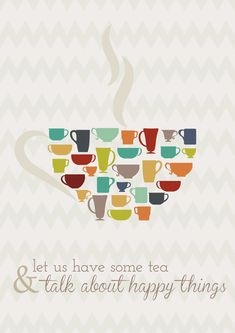 Come, let us have some tea and talk about happy things.
