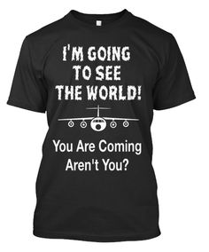 I'm going to see the world you are coming arent you?