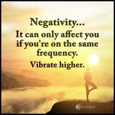 Negativity, It can only affect you if you are on the same frequency. Vibrate higher.