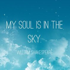My soul is in the sky. William Shakespeare. #quotes #quotiful Create your own picture quote and download the app at www.quotiful.com