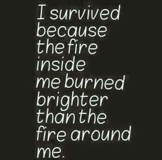 I survived because the fire inside me burned brighter than the fire around me! #quote #truth #life BELIEVE THAT!