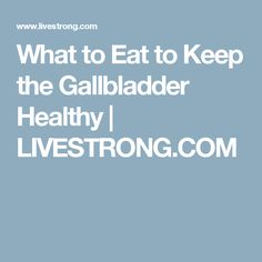 What to Eat to Keep the Gallbladder Healthy | LIVESTRONG.COM