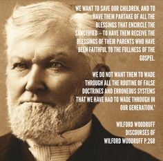 """""""We want to save our children, and to have them partake of all the blessings that encircle the sanctified -- to have them receive the blessings of their parents who have been faithful to the fullness of the gospel. We do not want them to wade through all the routine of false doctrines and erroneous systems that we have had to wade through in our generation.""""(Discourses of Wilford Woodruff, p.268)  Inspiring Quote For Homeschoolers By Wilford Woodruff LDS, Homeschooling, Unschooling."""