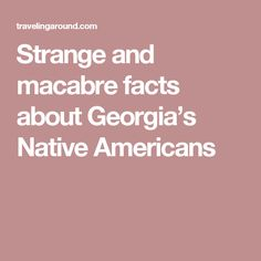 Strange and macabre facts about Georgia's Native Americans