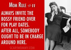 """""""Mom Rule #11 Always invite the bossy friends over for play dates. After all, somebody ought to be in charge around here."""" Check out all 13 hilarious Mom Rules To Live By via Scary Mommy! 