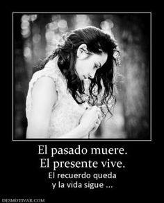 el pasado muere, el presente vive, el recuerdo queda y la vida sigue..