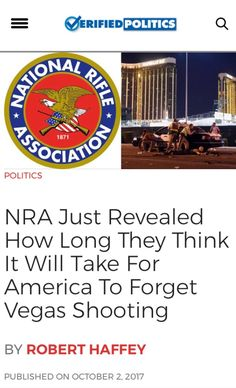 """The Murderous NRA just made a statement about the Vegas Massacre. They stated Americans will forget all about this shooting in a week just as they did all the other mass shootings in America. As awful as that sounds, it's True. Many are Bitchin about Our """"Do Nothing But Harm Criminal Republican Congress"""" but they'll forget what Rotten Bastards they are trying to take Health Care away from Americans and vote for them again. Same Old Pathetic Shit."""