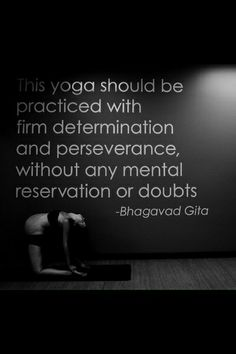 This yoga should be practiced with firm determination and perseverance, without any mental reservations or doubts.  -Bhagavad Gita