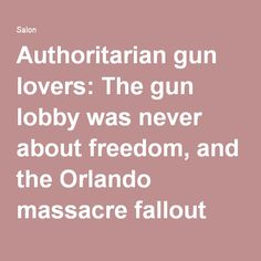 """Amanda Marcotte, 14 June 2016, Brilliant piece: """"Authoritarian gun lovers: The gun lobby was never about freedom, and the Orlando massacre fallout proves it """". Salon.com"""