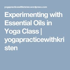 Experimenting with Essential Oils in Yoga Class   yogapracticewithkristen