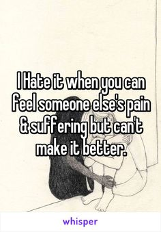 I Hate it when you can feel someone else's pain & suffering but can't make it better.