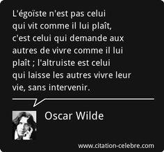 Oscar Wilde : « L'égoïste n'est pas celui qui vit comme il lui plaît, c'est celui qui demande aux autres de vivre comme il lui plaît ; l'altruiste est celui qui laisse les autres vivre leur vie, sans intervenir. »