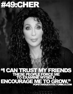 I may not agree with her life style (Cher) but this statement is true about true friends.