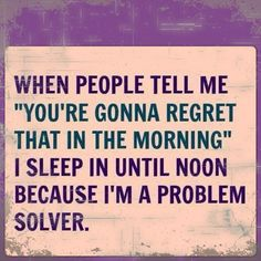 when people tell me 'you're gonna regret that in the morning' i sleep in until noon because i'm a problem solver.