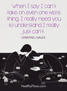 Quote on anxiety: When I say I can't take an even one more thing, I really need you to understand I really just can't – Christine L. Hauck. www.HealthyPlace.com