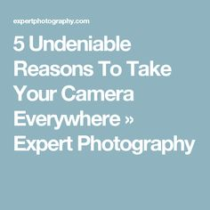 5 Undeniable Reasons To Take Your Camera Everywhere » Expert Photography