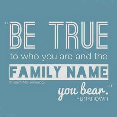 """BE TRUE to who you are and the FAMILY NAME you bear."" (Teach Me Genealogy)"