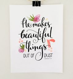 """""""He Makes Beautiful Things Out of Dust"""" - Jenny Highsmith"""