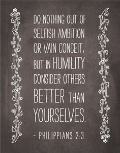Philippians - Do nothing out of selfish ambition or vain conceit, but in humility consider others better than yourselves. Favorite Bible Verses, Bible Verses Quotes, Bible Scriptures, Scriptures On Pride, Daily Scripture, Bible Verses About Family, Life Verses, Jesus Bible, Scripture Verses