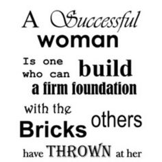If no one disagrees with you or dislikes you, you haven't taken a real risk yet.   A successful woman is one who can build a firm foundation with the bricks others have thrown at her.