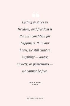 """""""Letting go gives us freedom, and freedom is the only condition for happiness."""" Thich Nhat Hanh 