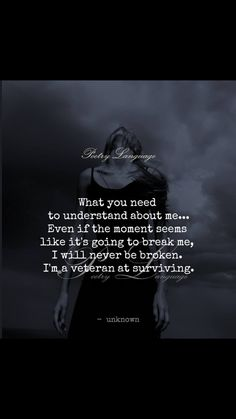 What you need to understand about me...even if the moment seems like it's going to break me, I will never be broken. I'm a veteran at surviving.