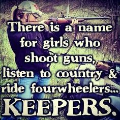 There is a name for girls who shoot guns,  listen to country, and ride fourwheelers.....KEEPERS!      :)