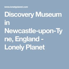 Discovery Museum in Newcastle-upon-Tyne, England - Lonely Planet