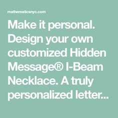 Make it personal. Design your own customized Hidden Message® I-Beam Necklace. A truly personalized letter necklace like no other. Wear the initials of your children or someone close to you. Beautiful, architectural, customizable jewelry by Beth Macri.