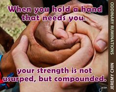 """""""When you hold a hand that needs you, your strength is not usurped, but compounded."""" - Jeremy Chin"""