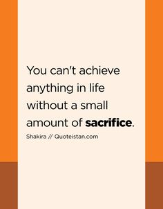 You can't achieve anything in life without a small amount of sacrifice. Soul Qoutes, Life Quotes, Shakira Quotes, Sacrifice Quotes, Love Words, Quote Of The Day, Positive Quotes, Dessert Recipes, Inspirational Quotes