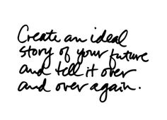 Create an idea story of your future and tell it over and over again.