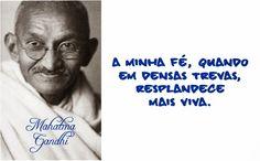 A minha fé, quando em densas trevas, resplandece mais viva. Mahatma Gandhi