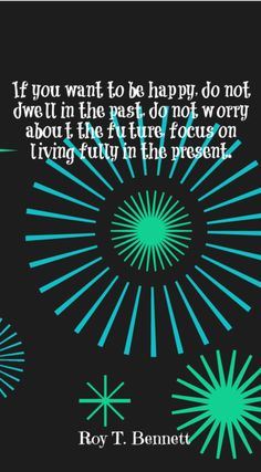 If you want to be happy, do not dwell in the past, do not worry about the future, focus on living fully in the present. – Roy T. Bennett